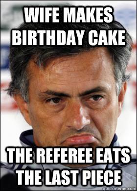 wife makes birthday cake the referee eats the last piece - wife makes birthday cake the referee eats the last piece  Sad Mourinho