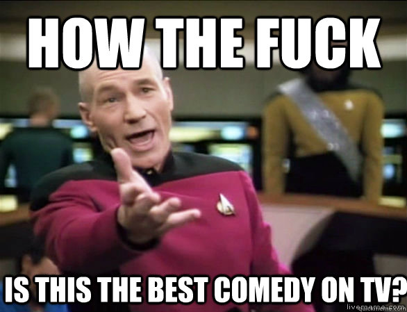HOW THE FUCK IS THIS THE BEST COMEDY ON TV? - HOW THE FUCK IS THIS THE BEST COMEDY ON TV?  Annoyed Picard HD