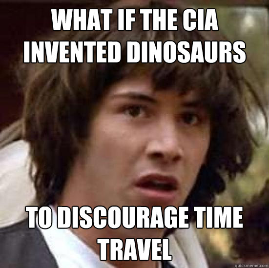 What if the CIA invented dinosaurs to discourage time travel - What if the CIA invented dinosaurs to discourage time travel  conspiracy keanu
