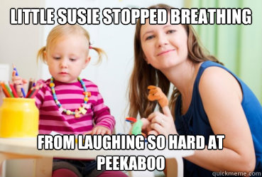 little susie stopped breathing from laughing so hard at peekaboo