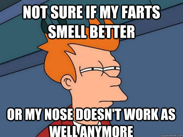 Not sure if my farts smell better Or my nose doesn't work as well anymore - Not sure if my farts smell better Or my nose doesn't work as well anymore  Futurama Fry