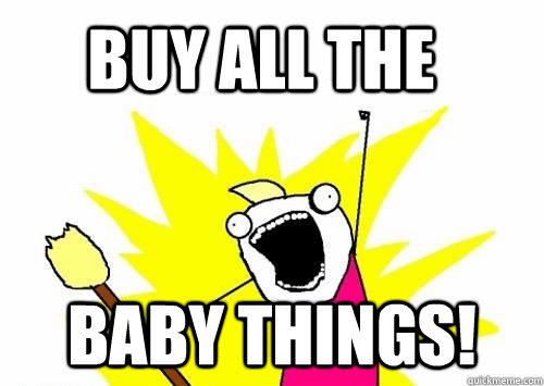 BUY ALL THE  baby things!