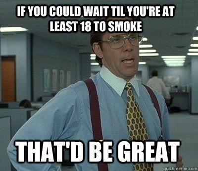 If you could wait til you're at least 18 to smoke That'd be great - If you could wait til you're at least 18 to smoke That'd be great  Bill Lumbergh