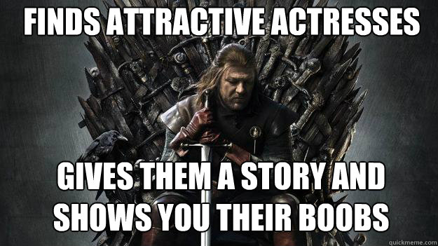 Finds attractive actresses Gives them a story and shows you their boobs - Finds attractive actresses Gives them a story and shows you their boobs  Emo Ned Stark Game of Thrones
