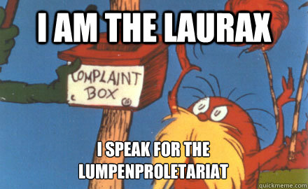 I am the Laurax I speak for the Lumpenproletariat  Lorax