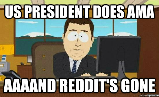 US president does ama AAAAND reddit's GONE - US president does ama AAAAND reddit's GONE  aaaand its gone