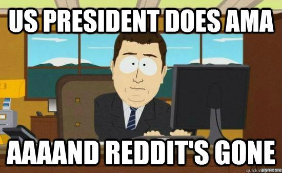 US president does ama AAAAND reddit's GONE - US president does ama AAAAND reddit's GONE  aaaand its gone