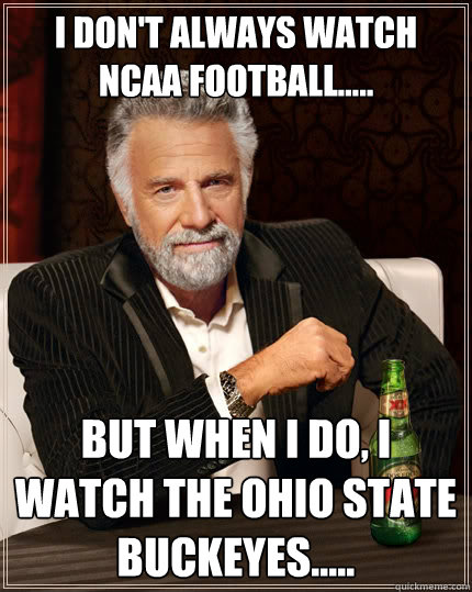 I don't always watch NCAA football..... But when I do, I watch The Ohio State Buckeyes..... - I don't always watch NCAA football..... But when I do, I watch The Ohio State Buckeyes.....  The Most Interesting Man In The World