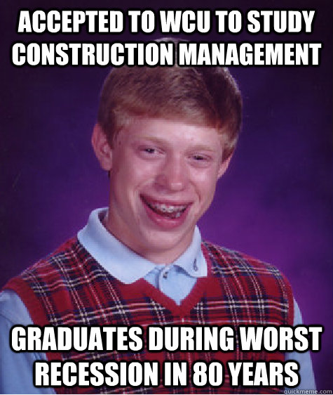 Accepted to wcu to study construction management graduates during worst recession in 80 years - Accepted to wcu to study construction management graduates during worst recession in 80 years  Bad Luck Brian