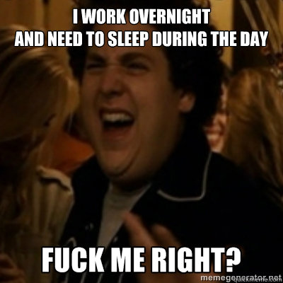 I work overnight  and need to sleep during the day - I work overnight  and need to sleep during the day  fuck me right