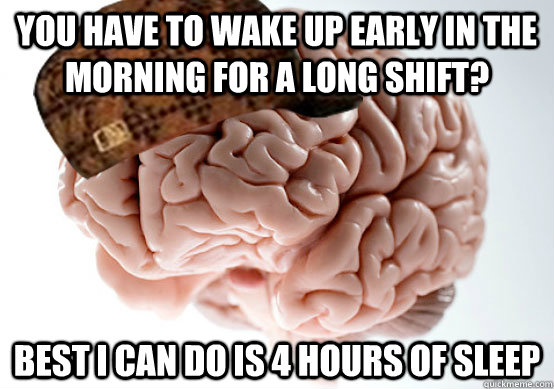 You have to wake up early in the morning for a long shift? best i can do is 4 hours of sleep