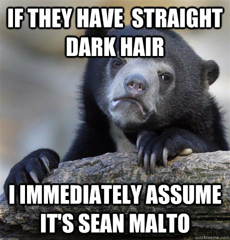 If they have  straight dark hair I immediately assume it's Sean Malto  - If they have  straight dark hair I immediately assume it's Sean Malto   Confession