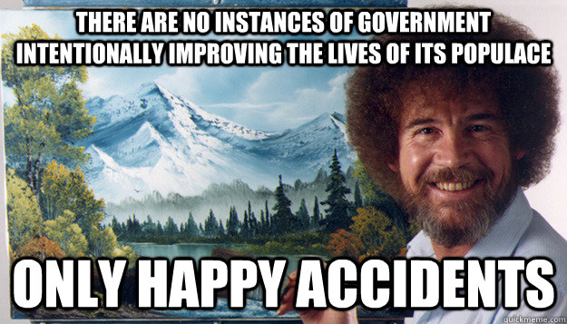 There are no instances of government intentionally improving the lives of its populace only happy accidents - There are no instances of government intentionally improving the lives of its populace only happy accidents  Harsh Reality Bob Ross