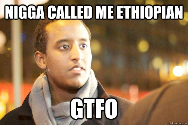 7ac429b232e4df5fd3c9d2a2841ab813c27f67c7b6ea6ff3d834398cb35a3559 nigga called me ethiopian gtfo serious somalian quickmeme