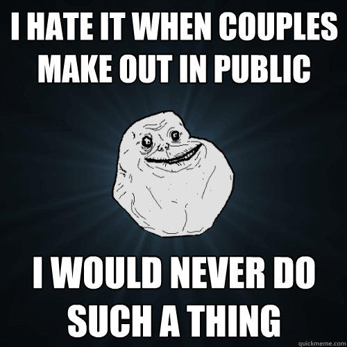 I hate it when couples make out in public I would never do such a thing - I hate it when couples make out in public I would never do such a thing  Forever Alone