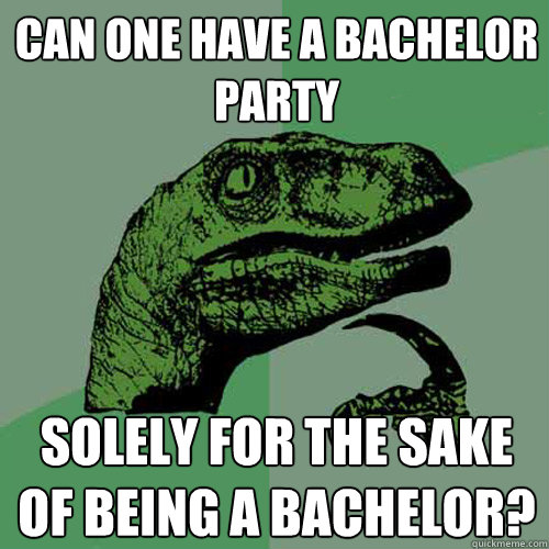 Can one have a bachelor party solely for the sake of being a bachelor? - Can one have a bachelor party solely for the sake of being a bachelor?  Philosoraptor