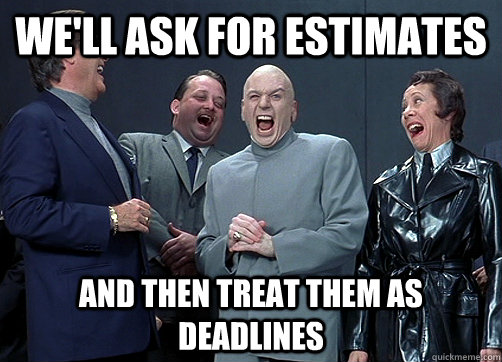 We'll ask for estimates and then treat them as deadlines - We'll ask for estimates and then treat them as deadlines  Dr Evil and minions