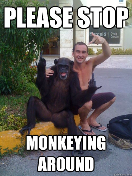 Please stop Monkeying around