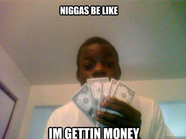im gettin money Niggas be like - im gettin money Niggas be like  money
