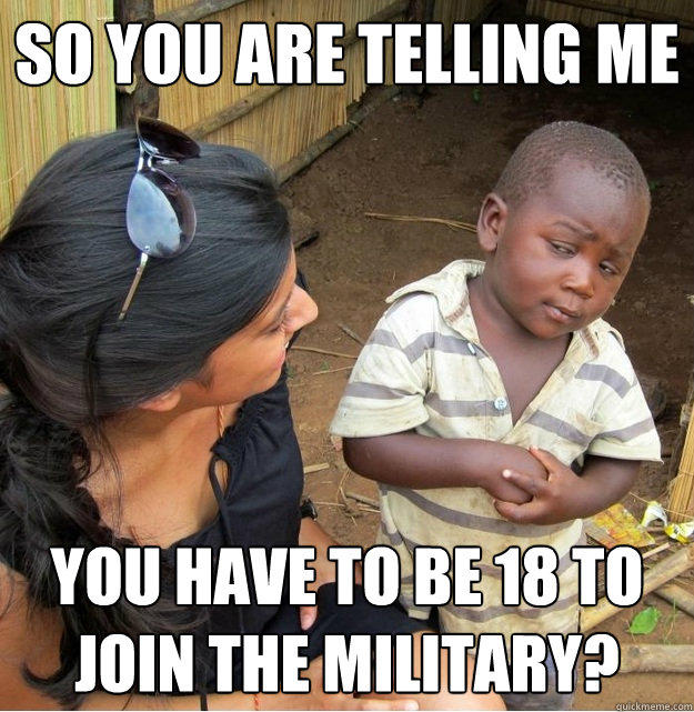 So you are telling me you have to be 18 to join the military? - So you are telling me you have to be 18 to join the military?  Skeptical Third World Kid