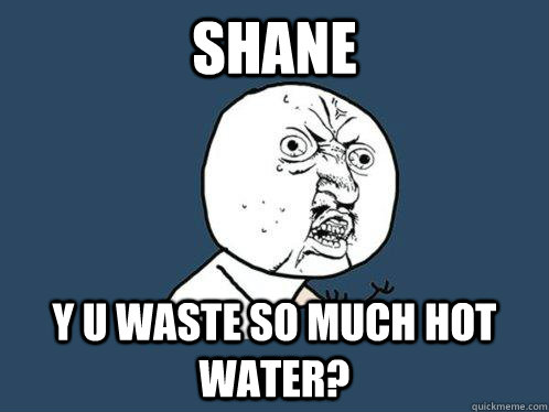 shane  y u waste so much hot water? - shane  y u waste so much hot water?  Misc