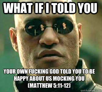 what if i told you Your own fucking god told you to be happy about us mocking you (Matthew 5:11-12) - what if i told you Your own fucking god told you to be happy about us mocking you (Matthew 5:11-12)  Matrix Morpheus
