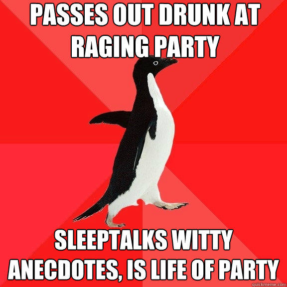 passes out drunk at raging party sleeptalks witty anecdotes, is life of party - passes out drunk at raging party sleeptalks witty anecdotes, is life of party  Socially Awesome Penguin