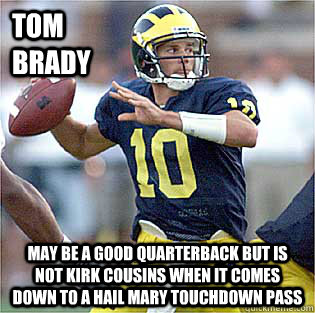 7acbad9306ef77ae3624f33038a759b291c68c94270137ea6ca6ce9c396b3ebb tom brady may be a good quarterback but is not kirk cousins when,Kirk Cousins Meme