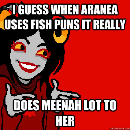 i guess when aranea uses fish puns it really does meenah lot to her  Bad Joke Aradia