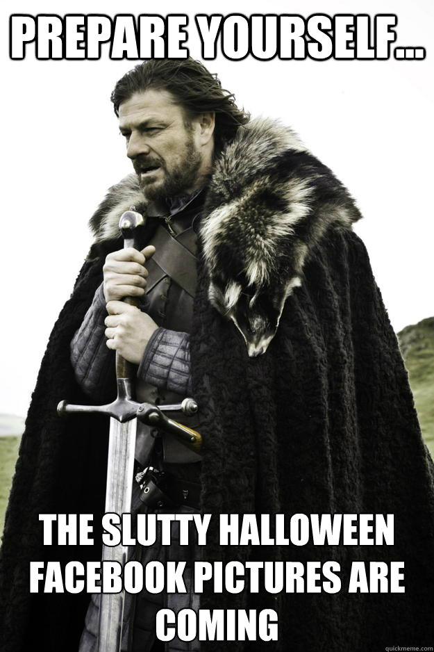 Prepare yourself... The slutty Halloween Facebook pictures are coming - Prepare yourself... The slutty Halloween Facebook pictures are coming  Winter is coming