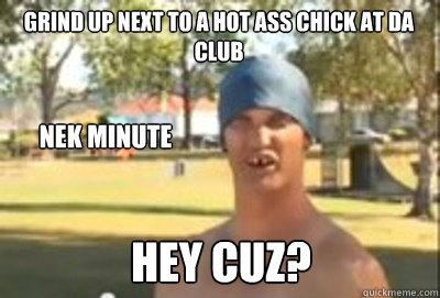 grind up next to a hot ass chick at da club Nek minute hey cuz?