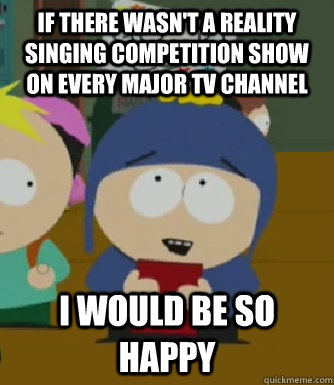 If there wasn't a reality singing competition show on every major TV channel I would be so happy - If there wasn't a reality singing competition show on every major TV channel I would be so happy  Craig - I would be so happy