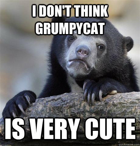I don't think grumpycat is very cute - I don't think grumpycat is very cute  Confession Bear