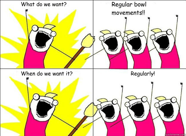 What do we want? Regular bowl movements!! When do we want it? Regularly!  - What do we want? Regular bowl movements!! When do we want it? Regularly!   What Do We Want