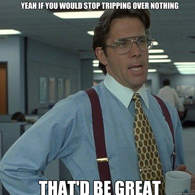 YEAH IF YOU WOULD STOP TRIPPING OVER NOTHING THAT'D BE GREAT