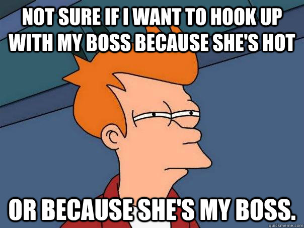 Not sure if I want to hook up with my boss because she's hot Or because she's my boss. - Not sure if I want to hook up with my boss because she's hot Or because she's my boss.  Futurama Fry