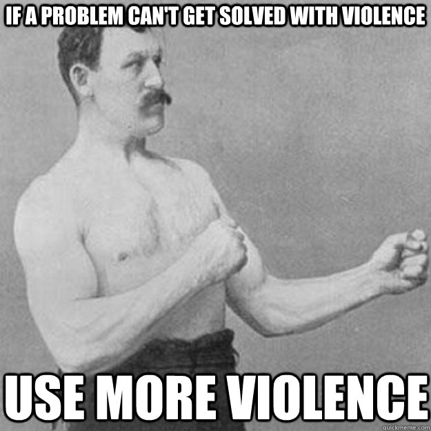 if a problem can't get solved with violence  use more violence  - if a problem can't get solved with violence  use more violence   overly manly man