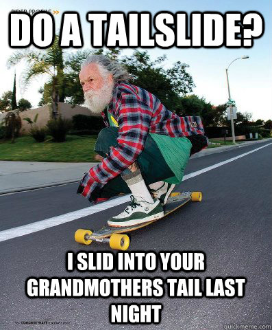 do a tailslide? i slid into your Grandmothers tail last night  no fucks grandpa