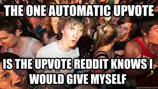 The one automatic upvote is the upvote Reddit knows I would give myself  - The one automatic upvote is the upvote Reddit knows I would give myself   Sudden Clarity Clarence