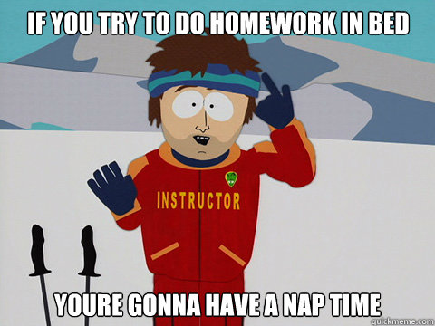 if you try to do homework in bed youre gonna have a nap time