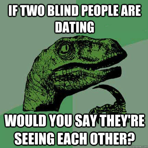 If two blind people are dating would you say they're seeing each other? - If two blind people are dating would you say they're seeing each other?  Philosoraptor