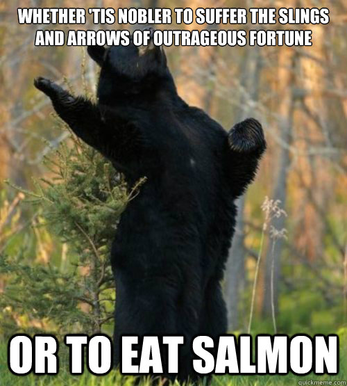 Whether 'tis nobler to suffer the slings and arrows of outrageous fortune  Or to Eat salmon