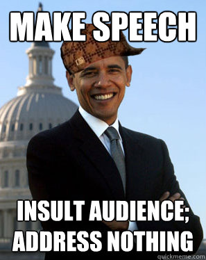 make speech insult audience; address nothing - make speech insult audience; address nothing  Scumbag Obama