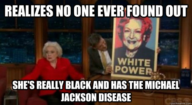 realizes no one ever found out she's really black and has the Michael Jackson disease - realizes no one ever found out she's really black and has the Michael Jackson disease  Betty White Problems