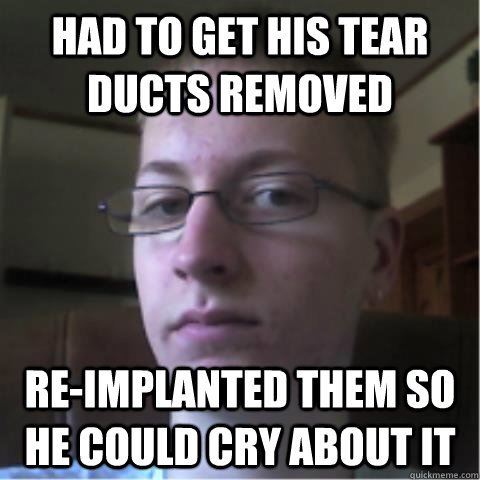 Had to get his tear ducts removed re-implanted them so he could cry about it