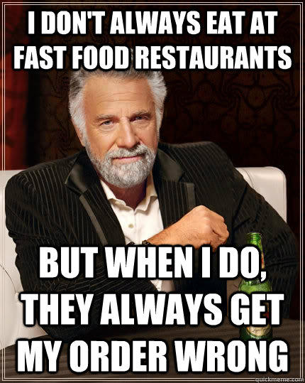 I don't always eat at fast food restaurants but when I do, they always get my order wrong - I don't always eat at fast food restaurants but when I do, they always get my order wrong  The Most Interesting Man In The World