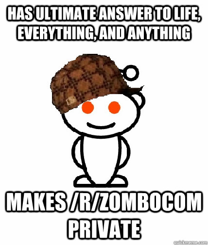 has ultimate answer to life, everything, and anything Makes /r/zombocom private - has ultimate answer to life, everything, and anything Makes /r/zombocom private  Scumbag Redditor