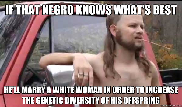 If that negro knows what's best he'll marry a white woman in order to increase the genetic diversity of his offspring - If that negro knows what's best he'll marry a white woman in order to increase the genetic diversity of his offspring  Almost Politically Correct Redneck