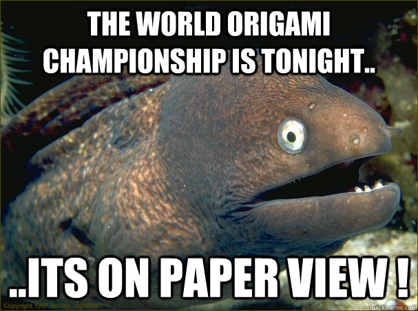 the world origami championship is tonight.. ..its on paper view ! - the world origami championship is tonight.. ..its on paper view !  Bad Joke Eel