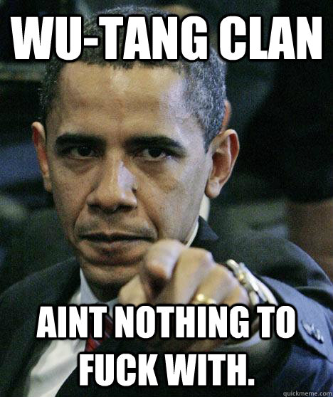 7adf56f8b7b06ad4d8e8c16f061dad60059d2926eca85192d1f6297c5153e6ec wu tang clan aint nothing to fuck with pissed off obama quickmeme